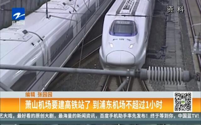 萧山机场要建高铁站了  到浦东机场不超过1小时