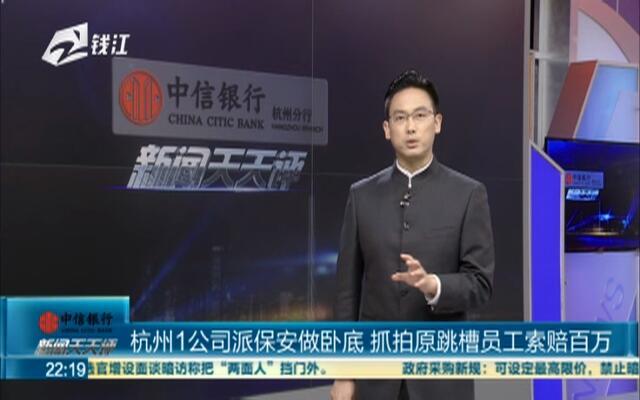 杭州1公司派保安做卧底  抓拍原跳槽员工索赔百万