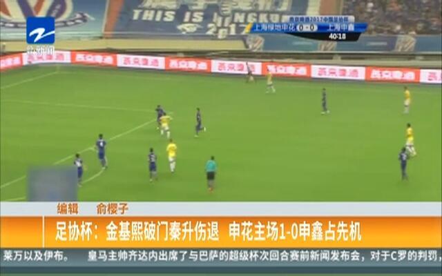 足协杯:金基熙破门秦升伤退  申花主场1-0申鑫占先机
