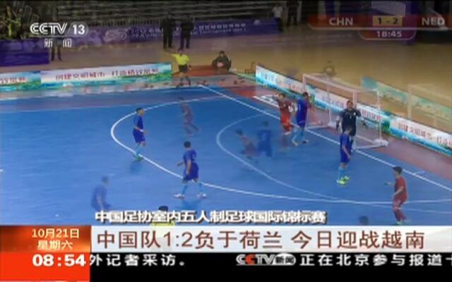 中国足协室内五人制足球国际锦标赛:中国队1:2负于荷兰  今日迎战越南