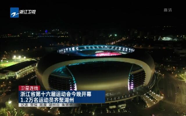 卫星连线:浙江省第十六届运动会今晚开幕  1.2万名运动员齐聚湖州
