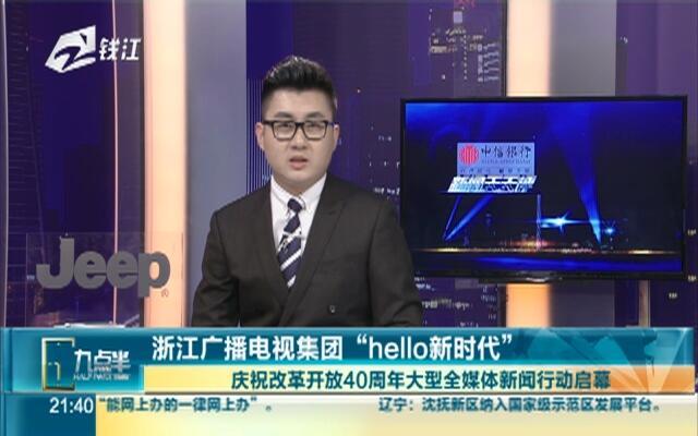 """浙江广播电视集团""""hello新时代"""":庆祝改革开放40周年大型全媒体新闻行动启幕"""