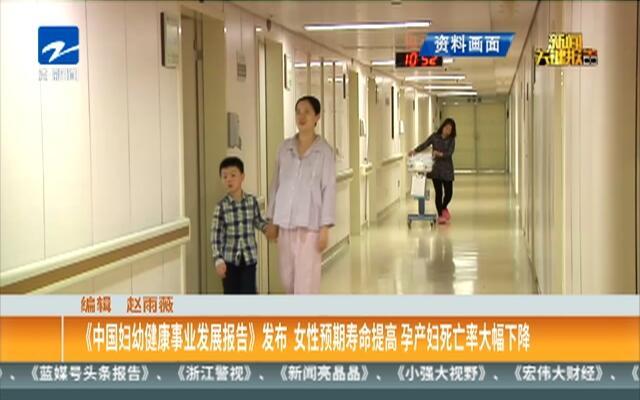 《中国妇幼健康事业发展报告》发布  女性预期寿命提高 孕产妇死亡率大幅下降
