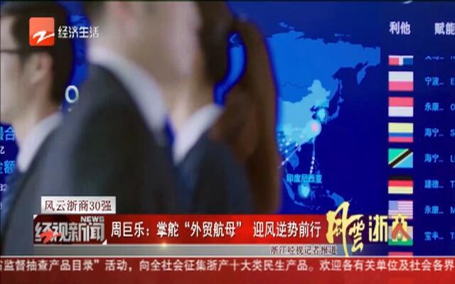 """风云浙商30强:周巨乐——掌舵""""外贸航母""""  迎风逆势前行"""